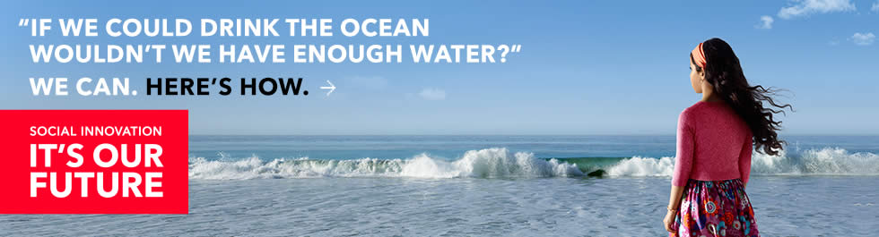 If we could drink the ocean wouldn't We have enough water?. We can. Here is how. Social innovation. It is our future.
